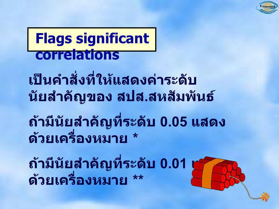 Flags significant correlations เป็นคำสั่งที่ให้แสดงค่าระดับ นัยสำคัญของ สปส. สหสัมพันธ์ ถ้ามีนัยสำคัญที่ระดับ 0.05 แสดง ด้วยเครื่องหมาย * ถ้ามีนัยสำคั