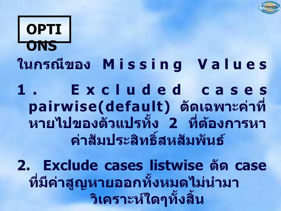 OPTI ONS ในกรณีของ Missing Values 1. Excluded cases pairwise(default) ตัดเฉพาะค่าที่ หายไปของตัวแปรทั้ง 2 ที่ต้องการหา ค่าสัมประสิทธิ์สหสัมพันธ์ 2. Ex