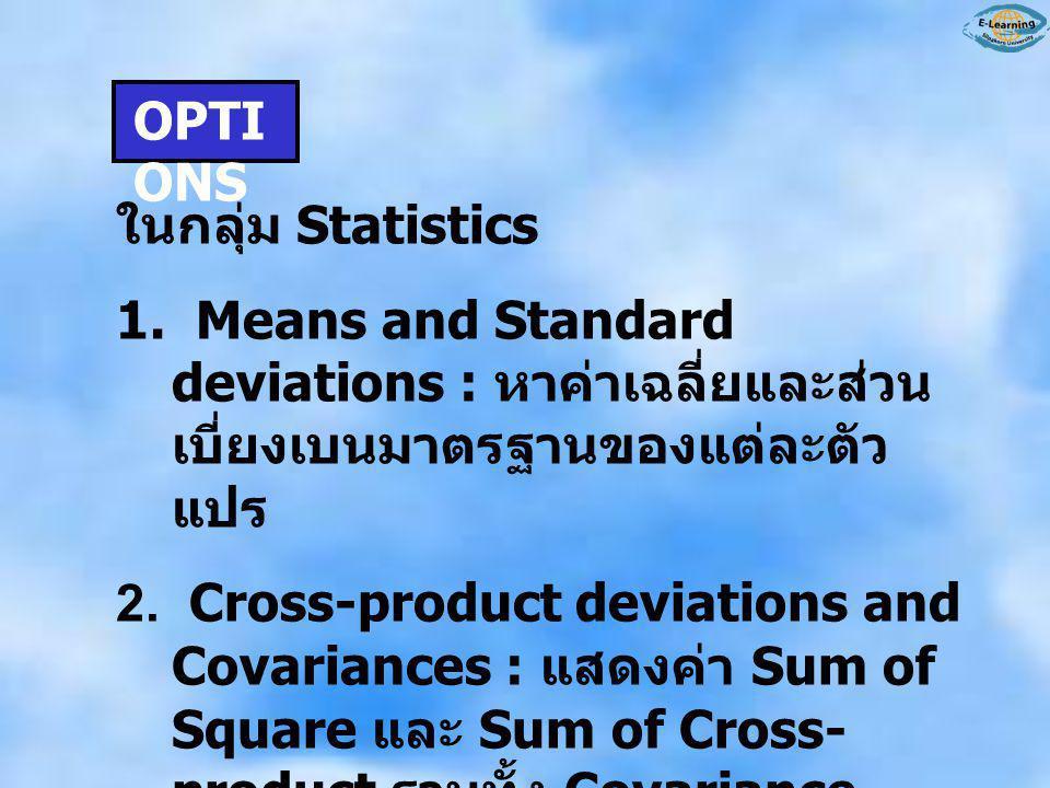 OPTI ONS ในกลุ่ม Statistics 1. Means and Standard deviations : หาค่าเฉลี่ยและส่วน เบี่ยงเบนมาตรฐานของแต่ละตัว แปร 2. Cross-product deviations and Cova