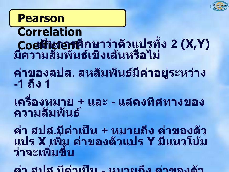 Pearson Correlation Coefficient เป็นการศึกษาว่าตัวแปรทั้ง 2 (X,Y) มีความสัมพันธ์เชิงเส้นหรือไม่ ค่าของสปส. สหสัมพันธ์มีค่าอยู่ระหว่าง -1 ถึง 1 เครื่อง