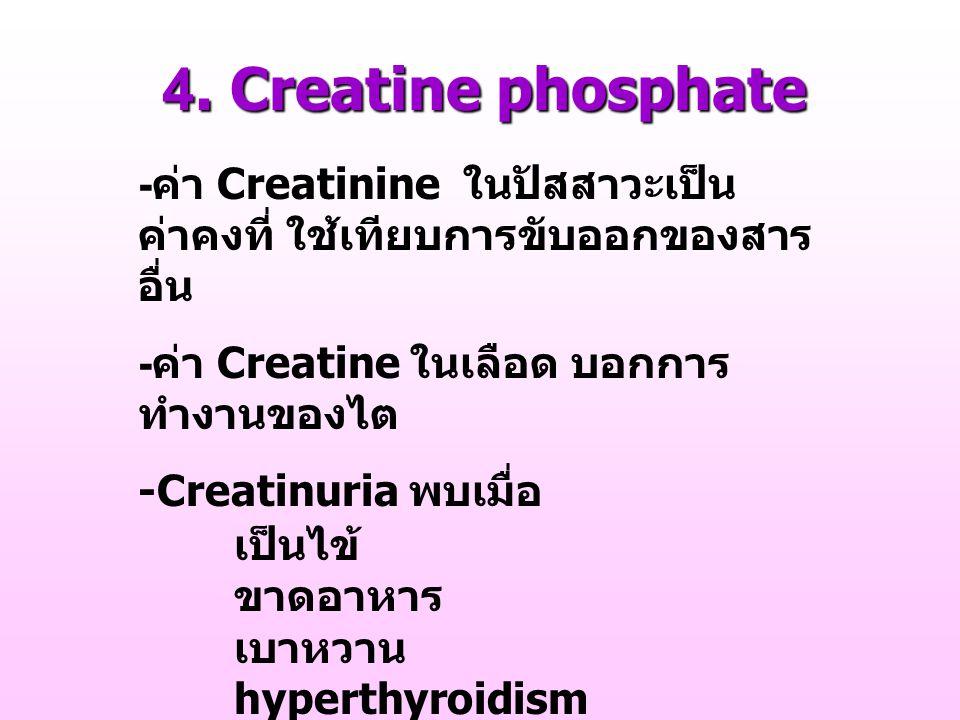 4. Creatine phosphate - ค่า Creatinine ในปัสสาวะเป็น ค่าคงที่ ใช้เทียบการขับออกของสาร อื่น - ค่า Creatine ในเลือด บอกการ ทำงานของไต -Creatinuria พบเมื