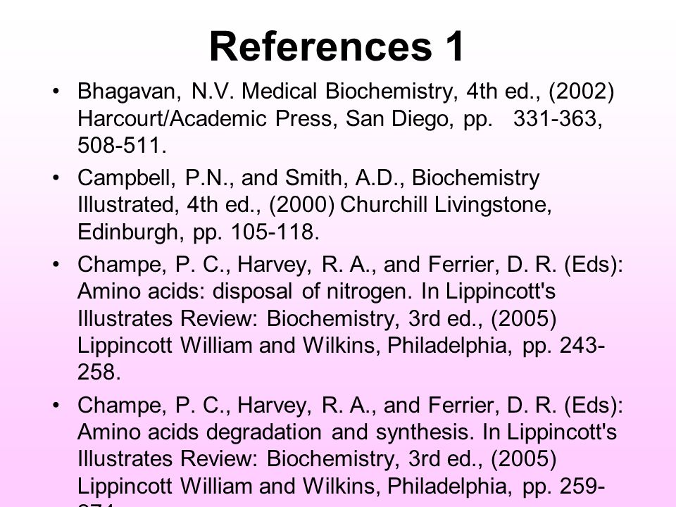 References 1 Bhagavan, N.V. Medical Biochemistry, 4th ed., (2002) Harcourt/Academic Press, San Diego, pp. 331-363, 508-511. Campbell, P.N., and Smith,
