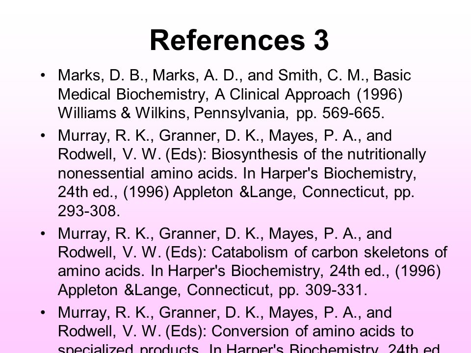 References 3 Marks, D. B., Marks, A. D., and Smith, C. M., Basic Medical Biochemistry, A Clinical Approach (1996) Williams & Wilkins, Pennsylvania, pp