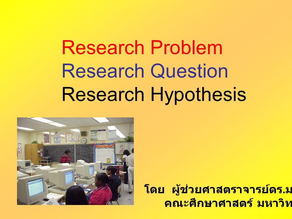 Research Problem เป็นข้อสงสัย ที่ต้องการคำตอบ สิ่งที่อยากรู้ คำถามที่ต้องการคำตอบ ข้อสงสัย ข้อขัดแย้งทางความคิด เกี่ยวกับ แนวคิด ทฤษฏี หลักการ แนวทางปฏิบัติ สภาพที่เกิดขึ้นจริง (observe) ที่ ไม่เป็นไปตามสภาพที่คาดหวัง หรือต้องการให้เกิด (Expect) มาเรียม นิลพันธุ์