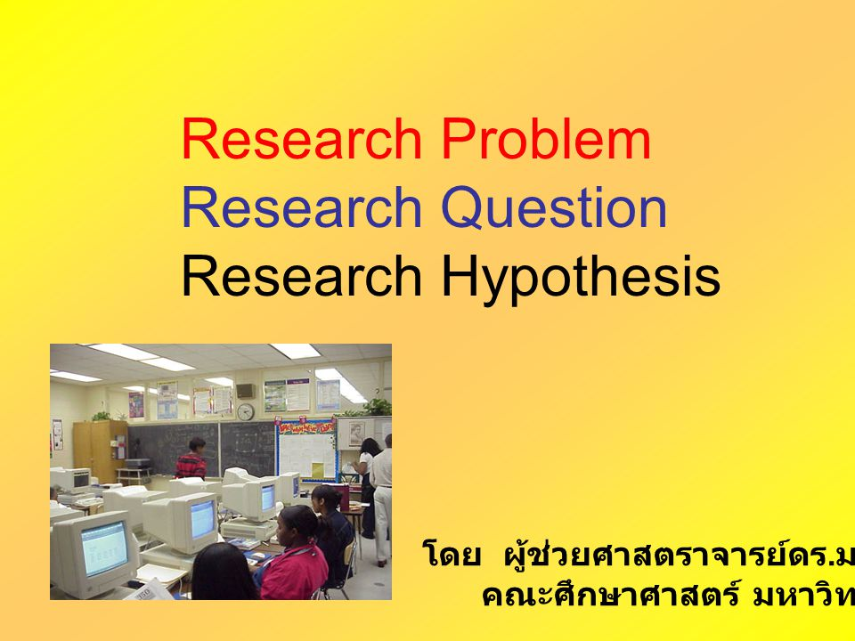 Research Problem Research Question Research Hypothesis โดย ผู้ช่วยศาสตราจารย์ดร. มาเรียม นิลพันธุ์ คณะศึกษาศาสตร์ มหาวิทยาลัยศิลปากร