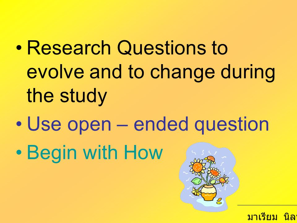 Research Questions to evolve and to change during the study Use open – ended question Begin with How มาเรียม นิลพันธุ์