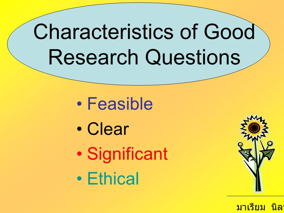Characteristics of Good Research Questions Feasible Clear Significant Ethical มาเรียม นิลพันธุ์