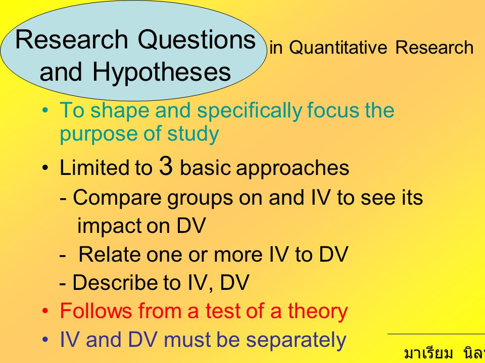 Research Questions and Hypotheses To shape and specifically focus the purpose of study Limited to 3 basic approaches - Compare groups on and IV to see its impact on DV - Relate one or more IV to DV - Describe to IV, DV Follows from a test of a theory IV and DV must be separately in Quantitative Research มาเรียม นิลพันธุ์