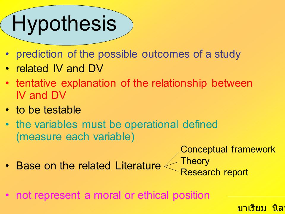 Hypothesis prediction of the possible outcomes of a study related IV and DV tentative explanation of the relationship between IV and DV to be testable the variables must be operational defined (measure each variable) Base on the related Literature not represent a moral or ethical position Conceptual framework Theory Research report มาเรียม นิลพันธุ์