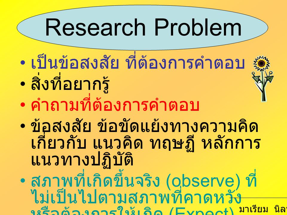 Quantitative Research Questions Compare group on Independent Variable to see its impact on a dependent variable Relate one or more IV to DV Describe response to IV or DV From a test of a theory IV and DV must be measured separately Write only one or more research question Related the statistical hypothesis มาเรียม นิลพันธุ์