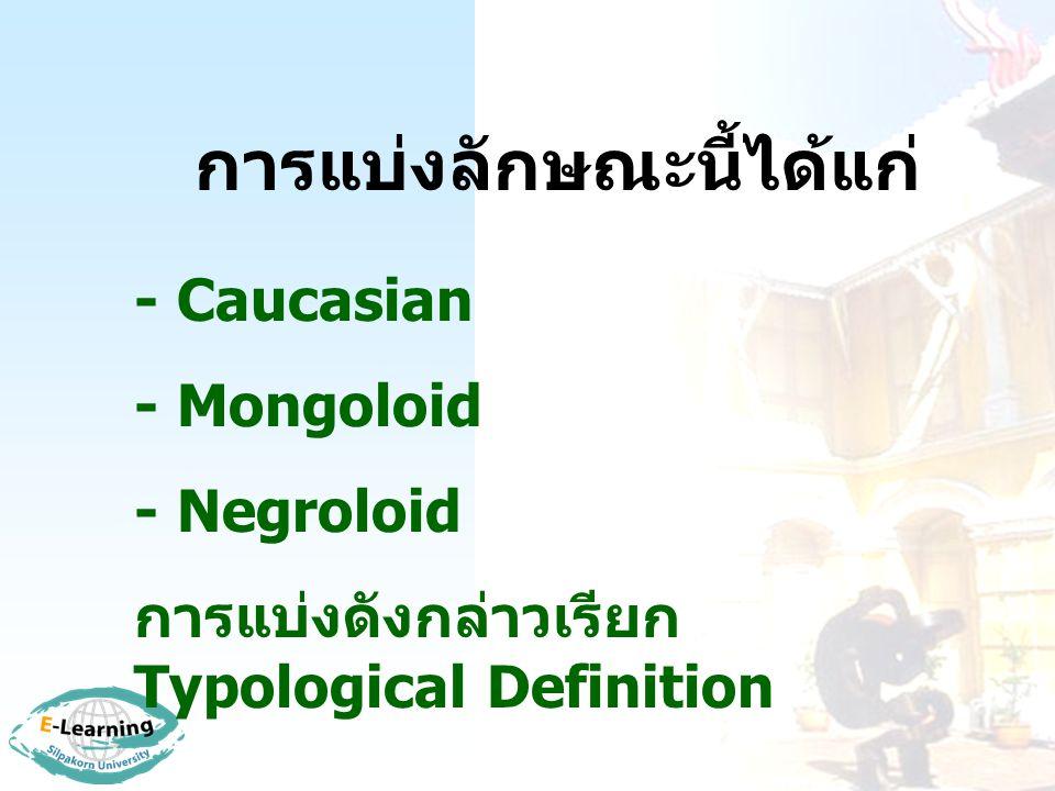 การแบ่งลักษณะนี้ได้แก่ - Caucasian - Mongoloid - Negroloid การแบ่งดังกล่าวเรียก Typological Definition