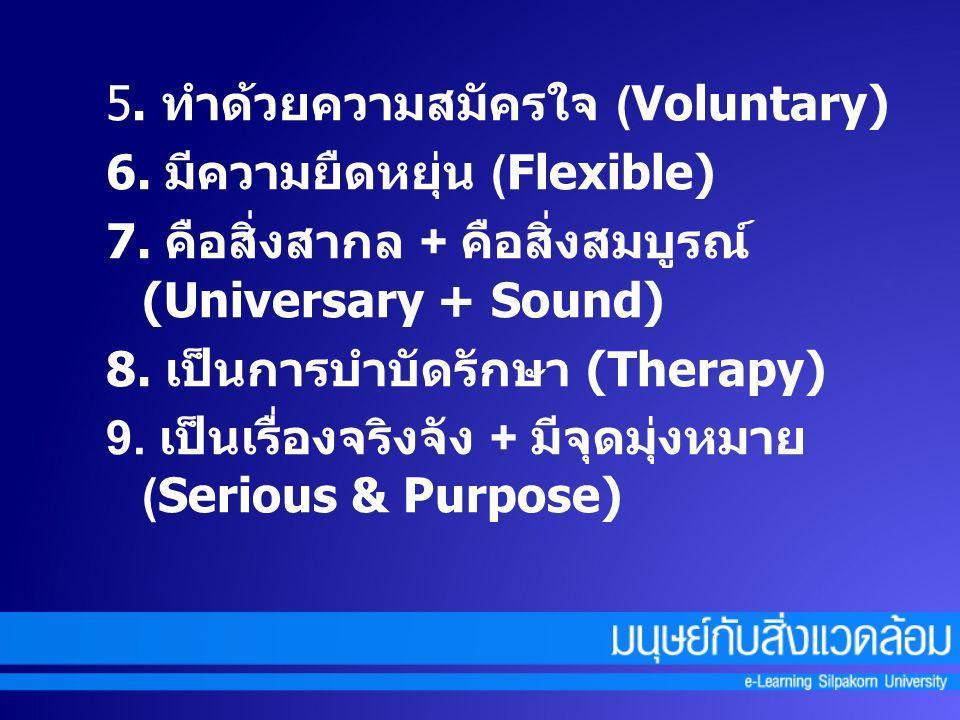 5. ทำด้วยความสมัครใจ (Voluntary) 6. มีความยืดหยุ่น (Flexible) 7. คือสิ่งสากล + คือสิ่งสมบูรณ์ (Universary + Sound) 8. เป็นการบำบัดรักษา (Therapy) 9. เ