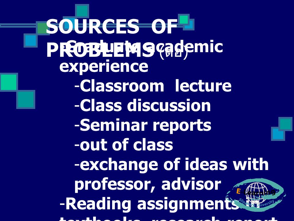 SOURCES OF PROBLEMS ( ต่อ ) -Graduate academic experience -Classroom lecture -Class discussion -Seminar reports -out of class -exchange of ideas with professor, advisor -Reading assignments in textbooks, research report, term papers -Journals