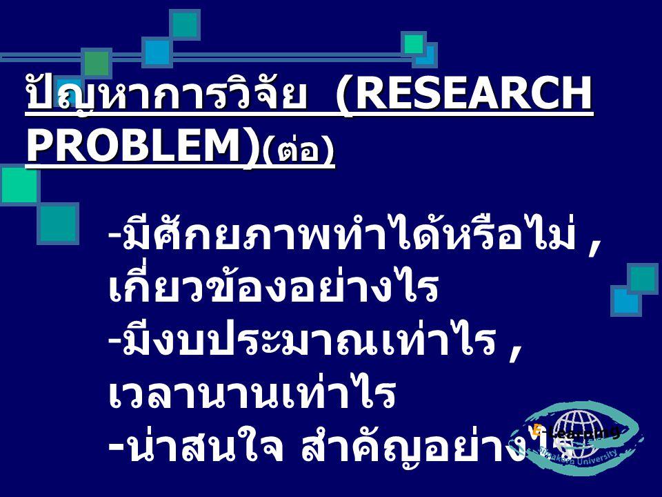 ปัญหาการวิจัย (RESEARCH PROBLEM) ( ต่อ ) - มีศักยภาพทำได้หรือไม่, เกี่ยวข้องอย่างไร - มีงบประมาณเท่าไร, เวลานานเท่าไร - น่าสนใจ สำคัญอย่างไร