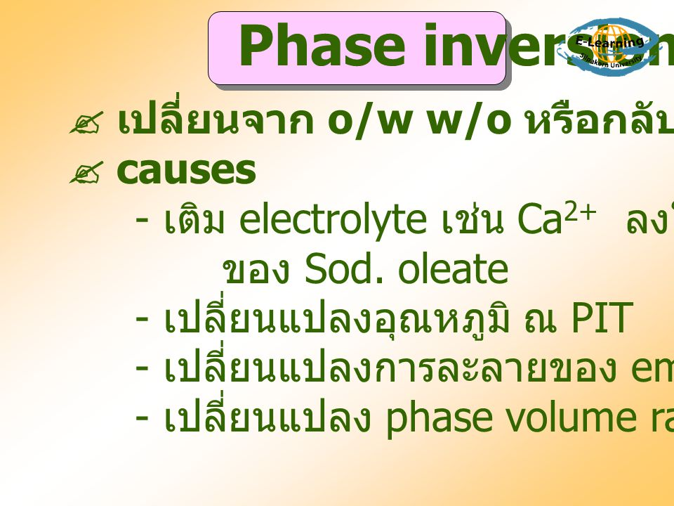  เปลี่ยนจาก o/w w/o หรือกลับกัน  causes - เติม electrolyte เช่น Ca 2+ ลงใน emulsion ของ Sod. oleate - เปลี่ยนแปลงอุณหภูมิ ณ PIT - เปลี่ยนแปลงการละลา