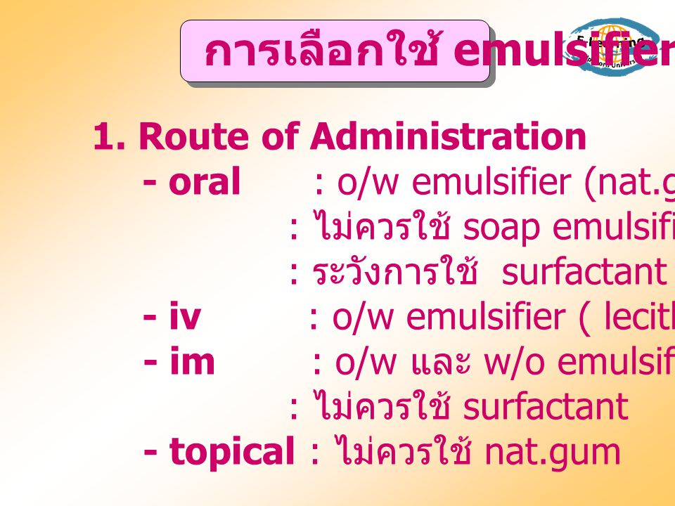 1. Route of Administration - oral : o/w emulsifier (nat.gum เช่น acacia ) : ไม่ควรใช้ soap emulsifier : ระวังการใช้ surfactant - iv : o/w emulsifier (
