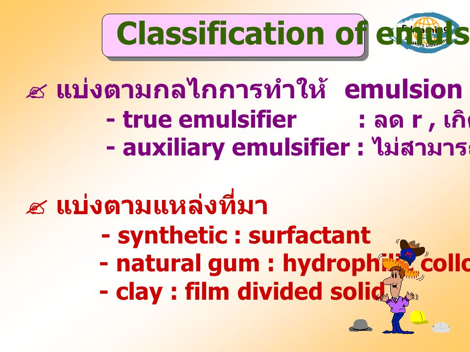  แบ่งตามกลไกการทำให้ emulsion คงตัว - true emulsifier : ลด r, เกิด film - auxiliary emulsifier : ไม่สามารถลดแรงตึงผิวแต่เพิ่ม y  แบ่งตามแหล่งที่มา -