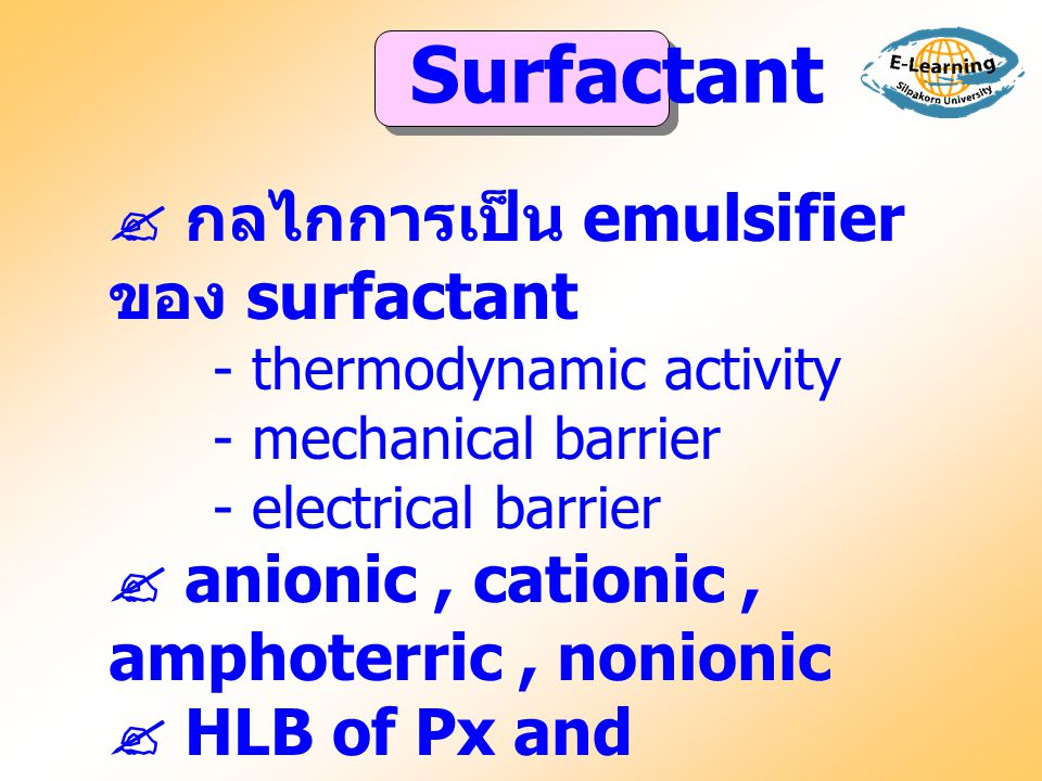  กลไกการเป็น emulsifier ของ surfactant - thermodynamic activity - mechanical barrier - electrical barrier  anionic, cationic, amphoterric, nonionic  HLB of Px and surfactant Surfactant