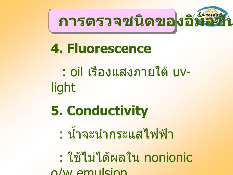 4. Fluorescence : oil เรืองแสงภายใต้ uv- light 5. Conductivity : น้ำจะนำกระแสไฟฟ้า : ใช้ไม่ได้ผลใน nonionic o/w emulsion การตรวจชนิดของอิมัลชัน