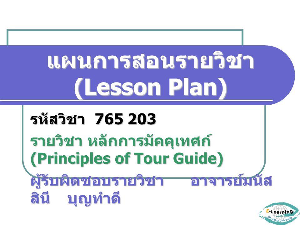 แผนการสอนรายวิชา (Lesson Plan) รหัสวิชา 765 203 รายวิชา หลักการมัคคุเทศก์ (Principles of Tour Guide) ผู้รับผิดชอบรายวิชา อาจารย์มนัส สินี บุญทำดี