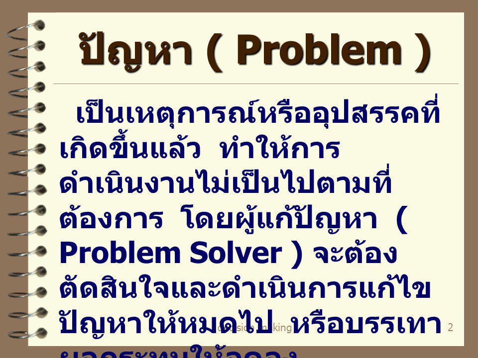 2 ปัญหา ( Problem ) เป็นเหตุการณ์หรืออุปสรรคที่ เกิดขึ้นแล้ว ทำให้การ ดำเนินงานไม่เป็นไปตามที่ ต้องการ โดยผู้แก้ปัญหา ( Problem Solver ) จะต้อง ตัดสิน