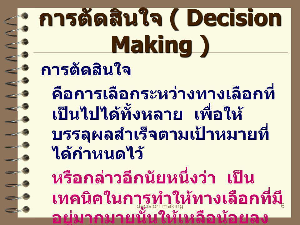 decision making6 การตัดสินใจ ( Decision Making ) การตัดสินใจ คือการเลือกระหว่างทางเลือกที่ เป็นไปได้ทั้งหลาย เพื่อให้ บรรลุผลสำเร็จตามเป้าหมายที่ ได้ก