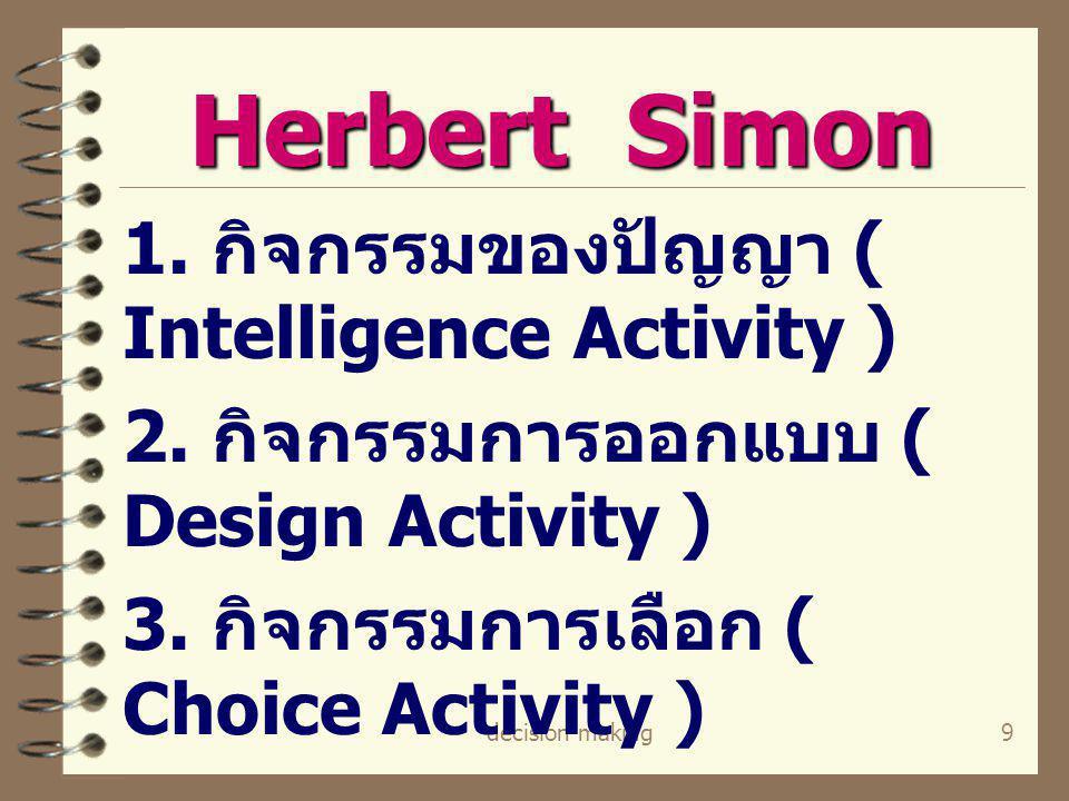 decision making9 Herbert Simon 1. กิจกรรมของปัญญา ( Intelligence Activity ) 2. กิจกรรมการออกแบบ ( Design Activity ) 3. กิจกรรมการเลือก ( Choice Activi