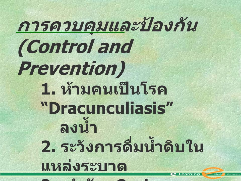 """การควบคุมและป้องกัน (Control and Prevention) 1. ห้ามคนเป็นโรค """"Dracunculiasis"""" ลงน้ำ 2. ระวังการดื่มน้ำดิบใน แหล่งระบาด 3. กำจัด Cyclops"""