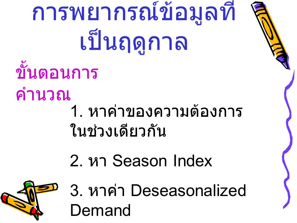 การพยากรณ์ข้อมูลที่ เป็นฤดูกาล ขั้นตอนการ คำนวณ 1. หาค่าของความต้องการ ในช่วงเดียวกัน 2. หา Season Index 3. หาค่า Deseasonalized Demand