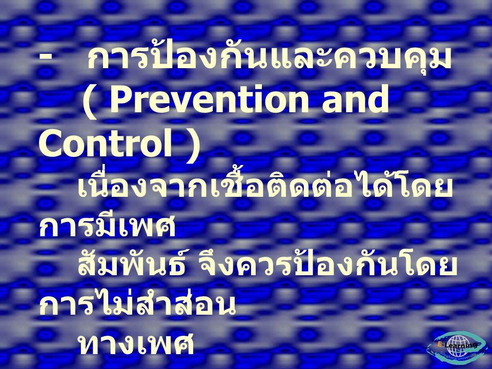 - การป้องกันและควบคุม ( Prevention and Control ) เนื่องจากเชื้อติดต่อได้โดย การมีเพศ สัมพันธ์ จึงควรป้องกันโดย การไม่สำส่อน ทางเพศ