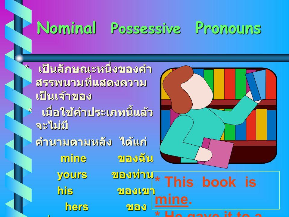 Nominal Possessive Possessive Pronouns * เป็นลักษณะหนึ่งของคำ สรรพนามที่แสดงความ เป็นเจ้าของ * เมื่อใช้คำประเภทนี้แล้ว จะไม่มี คำนามตามหลัง คำนามตามหลัง ได้แก่ mine ของฉัน yoursของท่าน his ของเขา hers ของ หล่อน ours ของ เรา theirs theirs ของ พวกเขาทั้งหลาย * This book is mine.