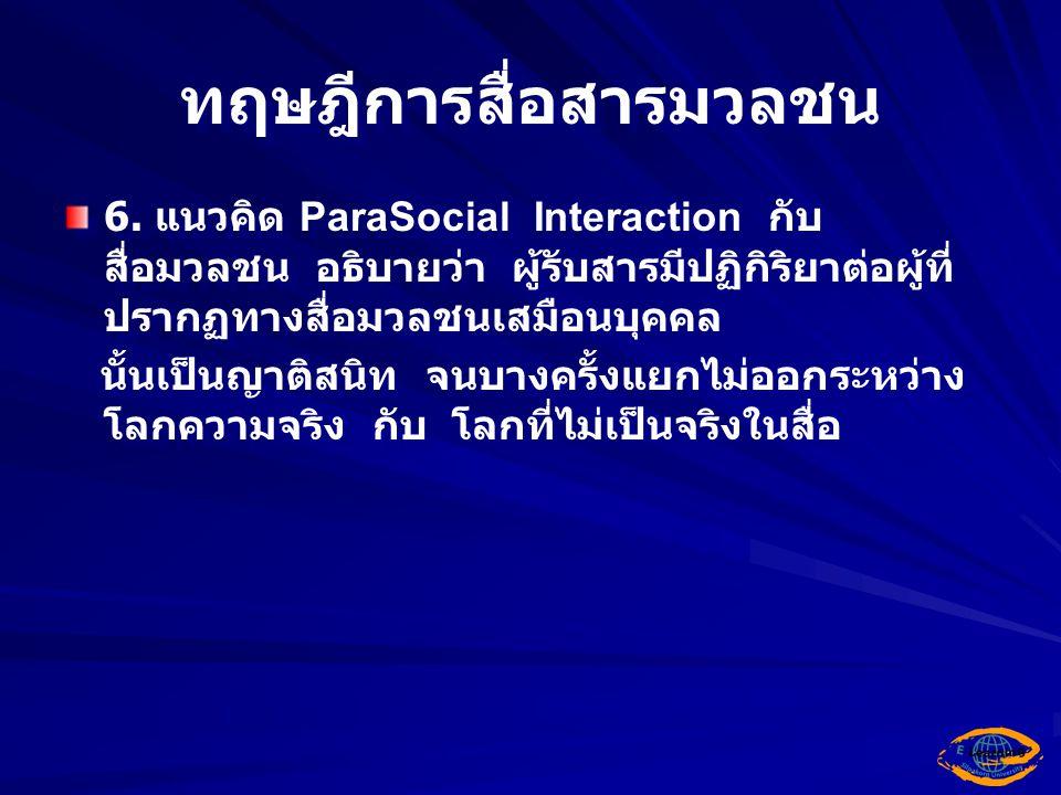 ทฤษฎีการสื่อสารมวลชน 6. แนวคิด ParaSocial Interaction กับ สื่อมวลชน อธิบายว่า ผู้รับสารมีปฏิกิริยาต่อผู้ที่ ปรากฏทางสื่อมวลชนเสมือนบุคคล นั้นเป็นญาติส