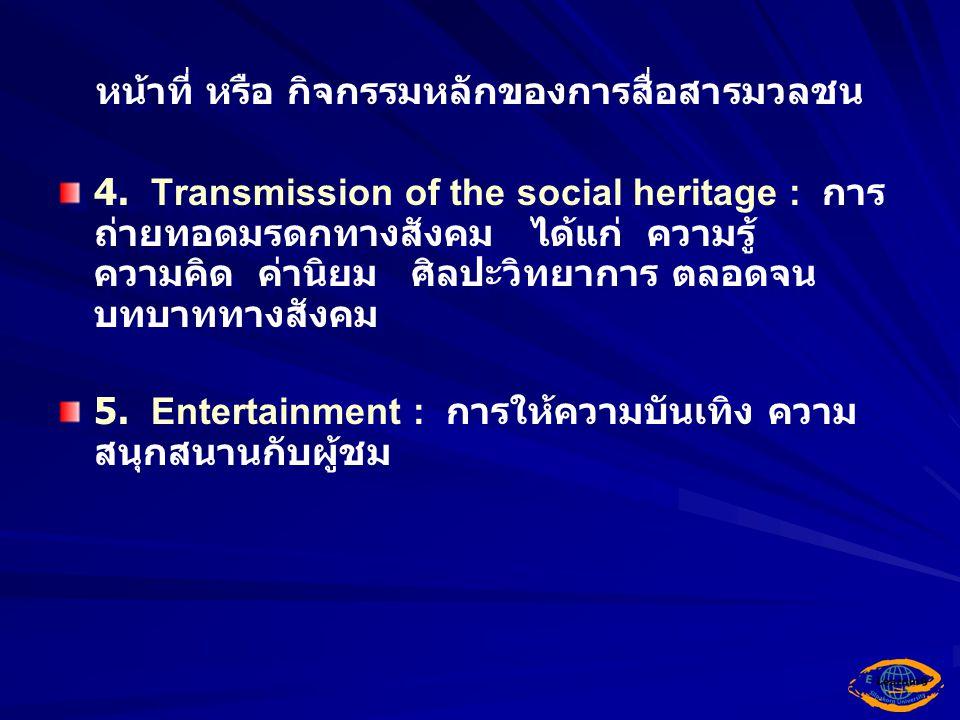 หน้าที่ หรือ กิจกรรมหลักของการสื่อสารมวลชน 4. Transmission of the social heritage : การ ถ่ายทอดมรดกทางสังคม ได้แก่ ความรู้ ความคิด ค่านิยม ศิลปะวิทยาก