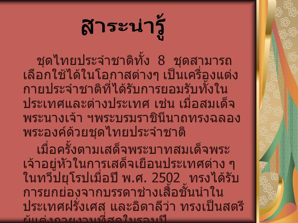 ชุดไทยประจำชาติทั้ง 8 ชุดสามารถ เลือกใช้ได้ในโอกาสต่างๆ เป็นเครื่องแต่ง กายประจำชาติที่ได้รับการยอมรับทั้งใน ประเทศและต่างประเทศ เช่น เมื่อสมเด็จ พระน