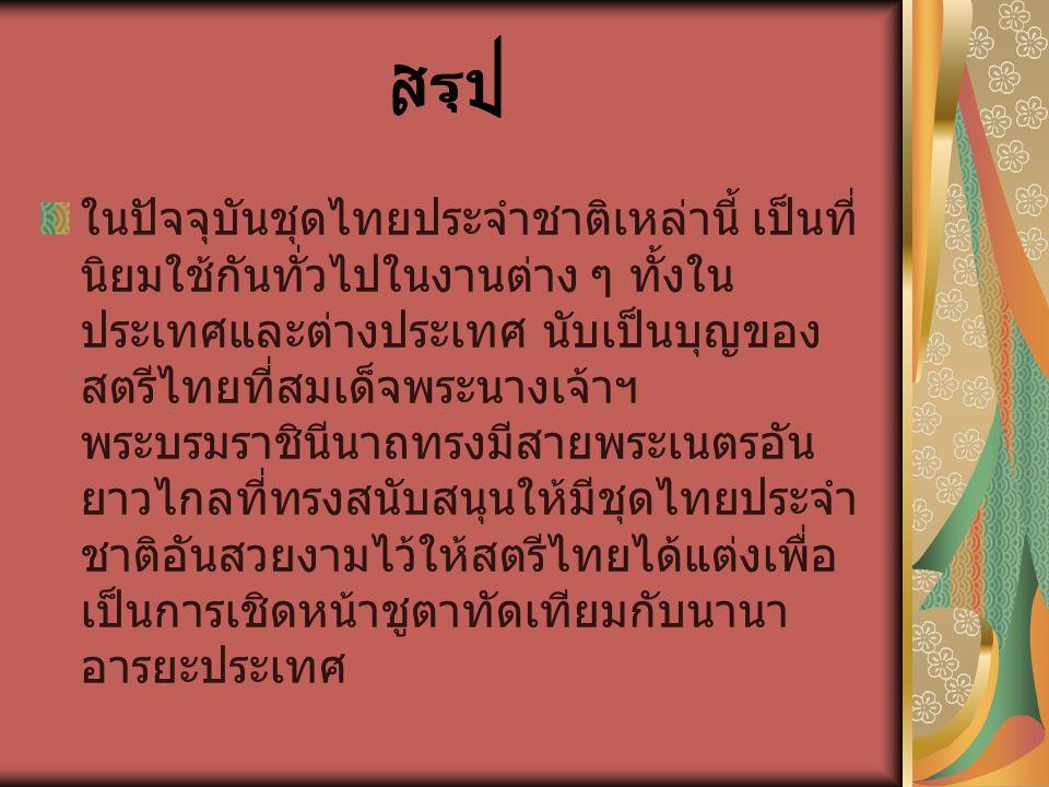 ในปัจจุบันชุดไทยประจำชาติเหล่านี้ เป็นที่ นิยมใช้กันทั่วไปในงานต่าง ๆ ทั้งใน ประเทศและต่างประเทศ นับเป็นบุญของ สตรีไทยที่สมเด็จพระนางเจ้าฯ พระบรมราชิน