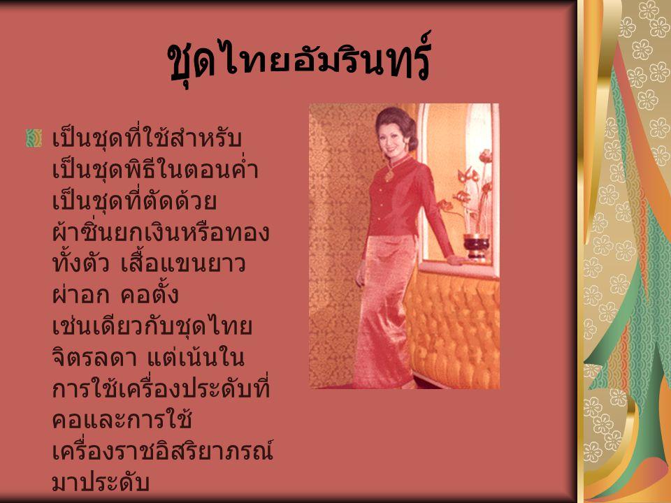 เป็นชุดที่ใช้สำหรับ เป็นชุดพิธีในตอนค่ำ เป็นชุดที่ตัดด้วย ผ้าซิ่นยกเงินหรือทอง ทั้งตัว เสื้อแขนยาว ผ่าอก คอตั้ง เช่นเดียวกับชุดไทย จิตรลดา แต่เน้นใน ก