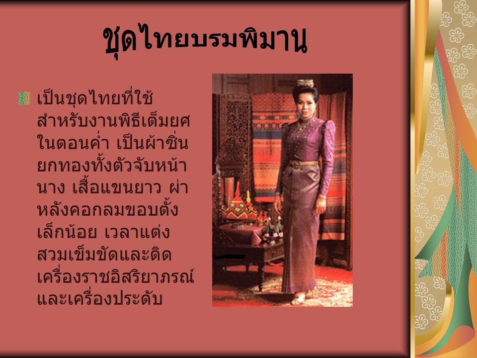 เป็นชุดไทยที่ใช้ สำหรับงานพิธีเต็มยศ ในตอนค่ำ เป็นผ้าซิ่น ยกทองทั้งตัวจับหน้า นาง เสื้อแขนยาว ผ่า หลังคอกลมขอบตั้ง เล็กน้อย เวลาแต่ง สวมเข็มขัดและติด
