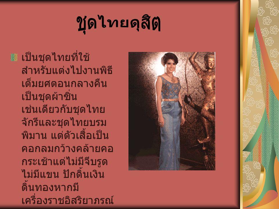 เป็นชุดไทยที่ใช้ สำหรับแต่งไปงานพิธี เต็มยศตอนกลางคืน เป็นชุดผ้าซิ่น เช่นเดียวกับชุดไทย จักรีและชุดไทยบรม พิมาน แต่ตัวเสื้อเป็น คอกลมกว้างคล้ายคอ กระเ