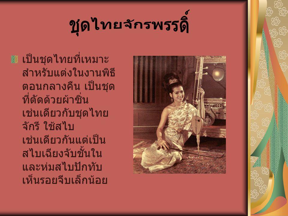 เป็นชุดไทยที่เหมาะ สำหรับแต่งในงานพิธี ตอนกลางคืน เป็นชุด ที่ตัดด้วยผ้าซิ่น เช่นเดียวกับชุดไทย จักรี ใช้สไบ เช่นเดียวกันแต่เป็น สไบเฉียงจับชั้นใน และห