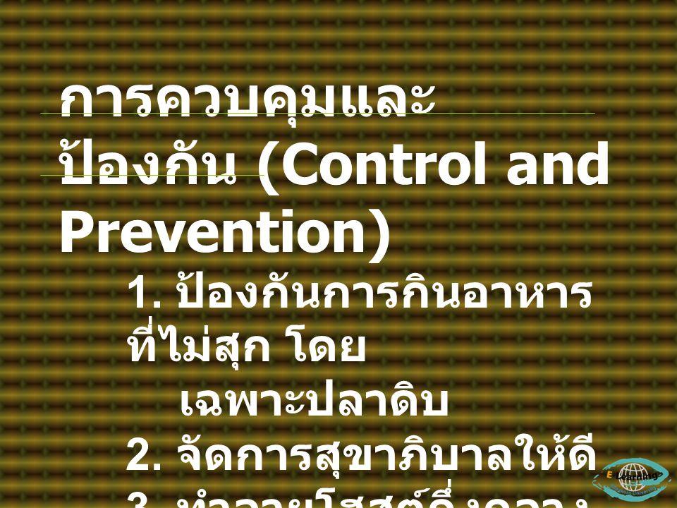 การควบคุมและ ป้องกัน (Control and Prevention) 1. ป้องกันการกินอาหาร ที่ไม่สุก โดย เฉพาะปลาดิบ 2. จัดการสุขาภิบาลให้ดี 3. ทำลายโฮสต์กึ่งกลาง