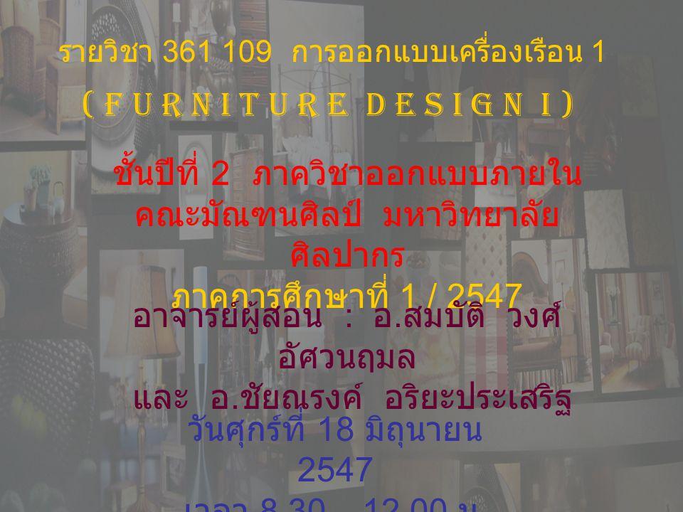 รายวิชา 361 109 การออกแบบเครื่องเรือน 1 ชั้นปีที่ 2 ภาควิชาออกแบบภายใน คณะมัณฑนศิลป์ มหาวิทยาลัย ศิลปากร ภาคการศึกษาที่ 1 / 2547 ( F U R N I T U R E D E S I G N I ) อาจารย์ผู้สอน : อ.