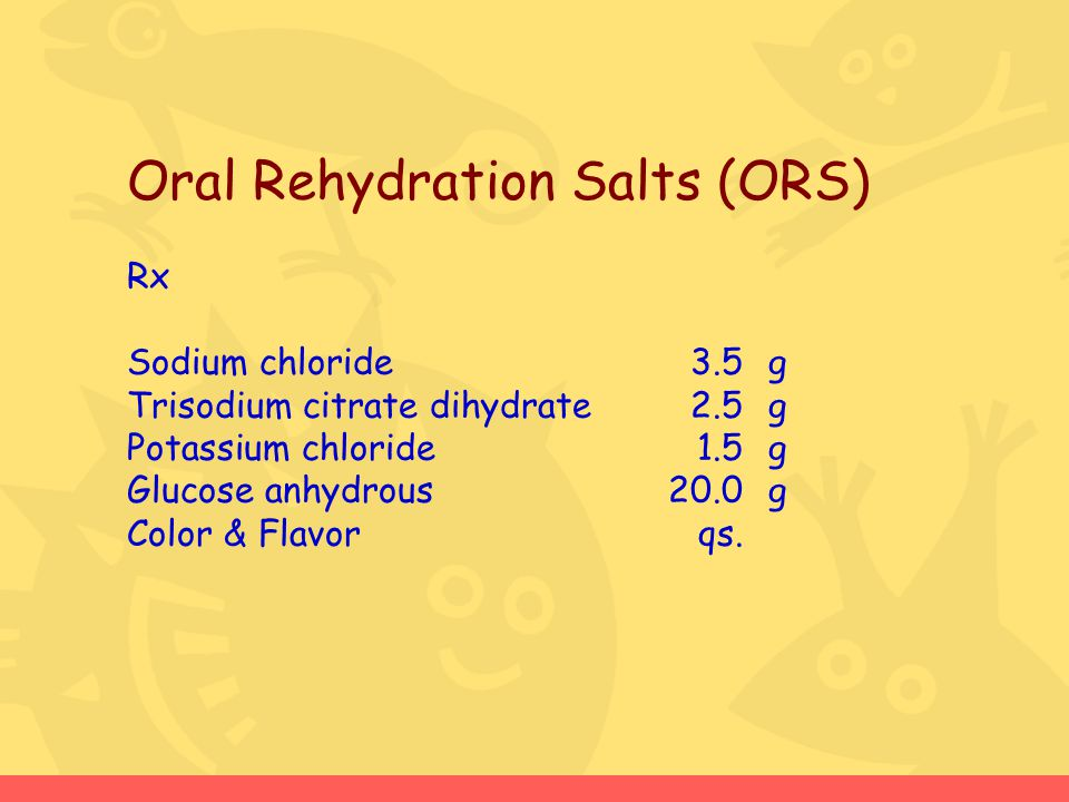 Oral Rehydration Salts (ORS) Rx Sodium chloride3.5g Trisodium citrate dihydrate2.5g Potassium chloride1.5g Glucose anhydrous 20.0g Color & Flavorqs.