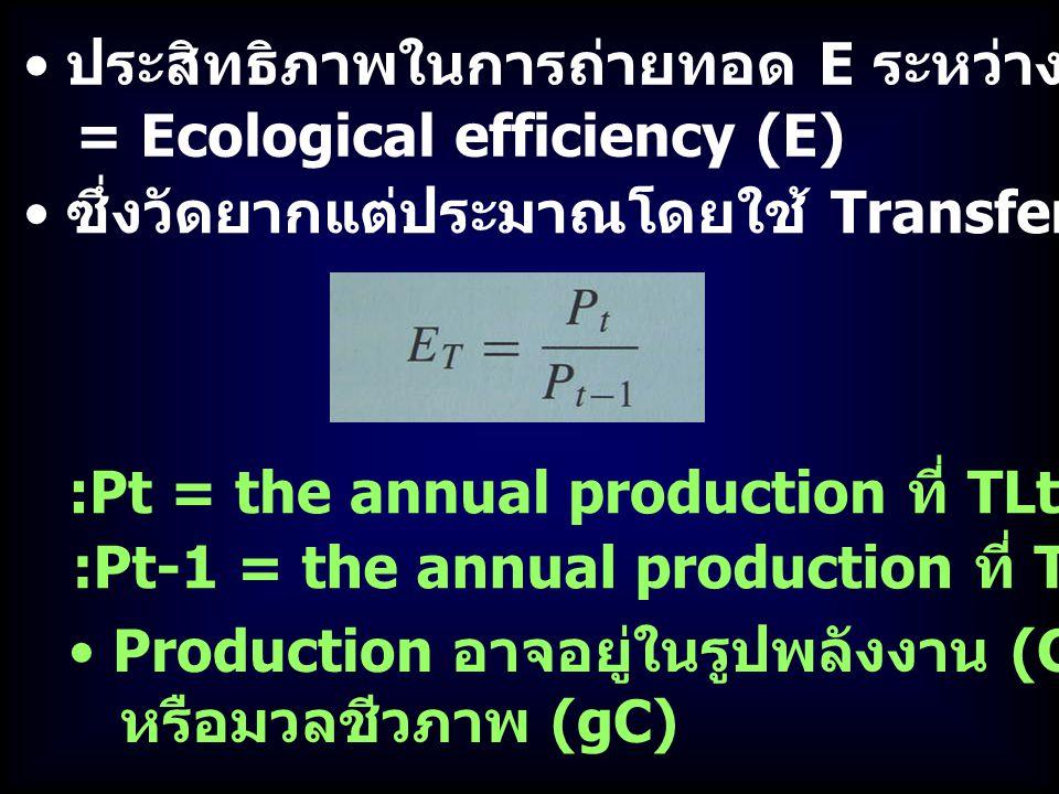 ประสิทธิภาพในการถ่ายทอด E ระหว่าง TL = Ecological efficiency (E) :Pt = the annual production ที่ TLt Production อาจอยู่ในรูปพลังงาน (Cal, Joules) หรือมวลชีวภาพ (gC) :Pt-1 = the annual production ที่ TL ก่อนหน้า ซึ่งวัดยากแต่ประมาณโดยใช้ Transfer efficiency (E T )