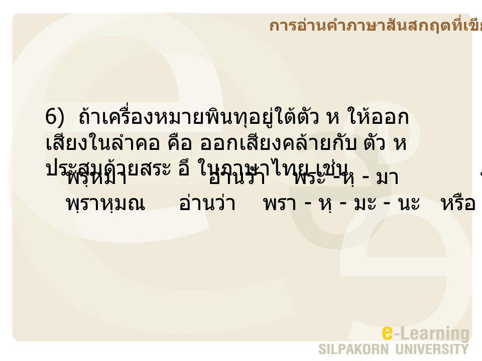 6) ถ้าเครื่องหมายพินทุอยู่ใต้ตัว ห ให้ออก เสียงในลำคอ คือ ออกเสียงคล้ายกับ ตัว ห ประสมด้วยสระ อึ ในภาษาไทย เช่น พรฺหมา อ่านว่า พระ - หฺ - มา หรือ พระ