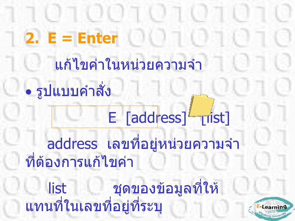 2. E = Enter แก้ไขค่าในหน่วยความจำ  รูปแบบคำสั่ง E [address] [list] address เลขที่อยู่หน่วยความจำ ที่ต้องการแก้ไขค่า list ชุดของข้อมูลที่ให้ แทนที่ใน