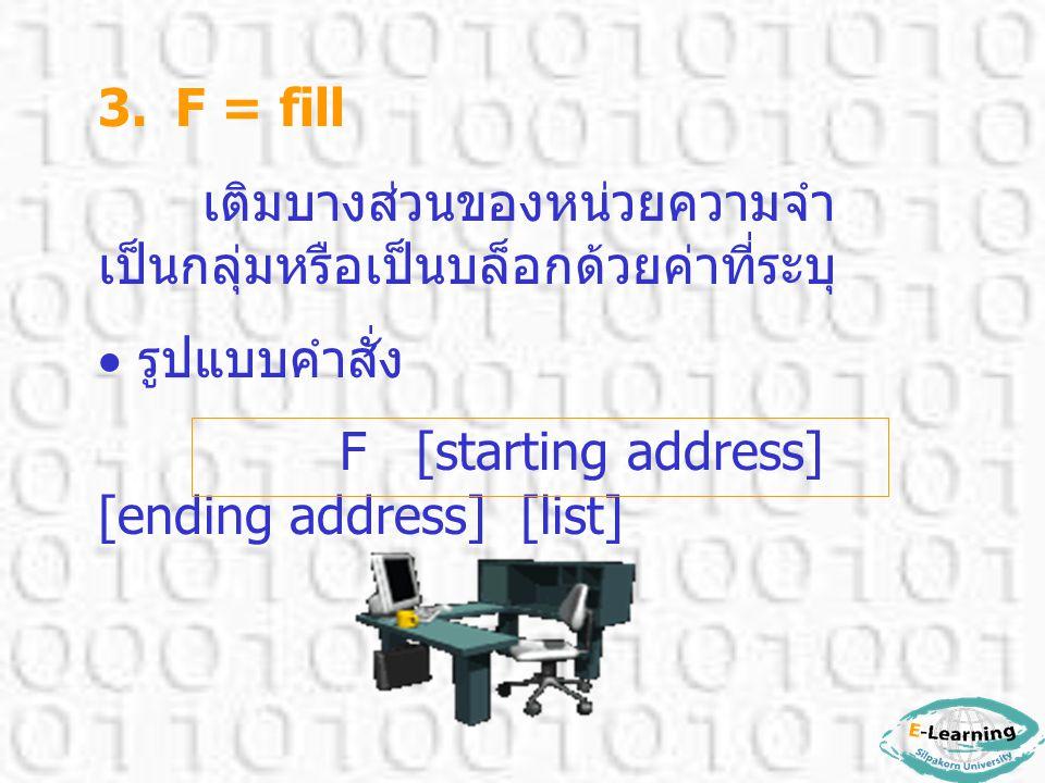 3. F = fill เติมบางส่วนของหน่วยความจำ เป็นกลุ่มหรือเป็นบล็อกด้วยค่าที่ระบุ  รูปแบบคำสั่ง F [starting address] [ending address] [list]