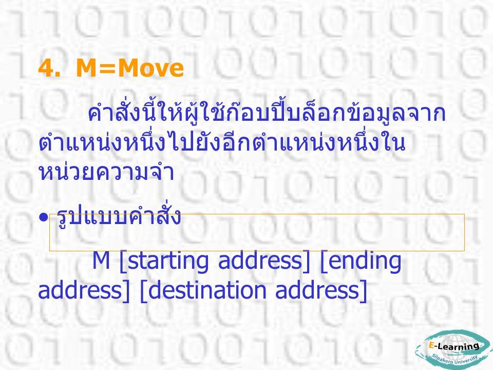 4. M=Move คำสั่งนี้ให้ผู้ใช้ก๊อบปี้บล็อกข้อมูลจาก ตำแหน่งหนึ่งไปยังอีกตำแหน่งหนึ่งใน หน่วยความจำ  รูปแบบคำสั่ง M [starting address] [ending address]