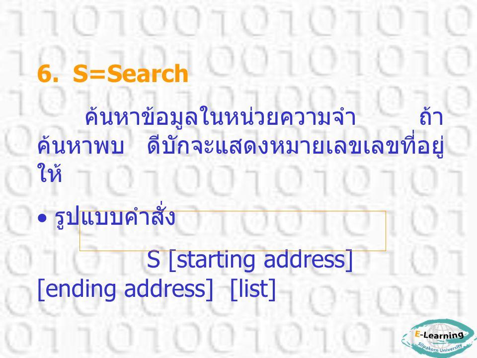 6. S=Search ค้นหาข้อมูลในหน่วยความจำ ถ้า ค้นหาพบ ดีบักจะแสดงหมายเลขเลขที่อยู่ ให้  รูปแบบคำสั่ง S [starting address] [ending address] [list]
