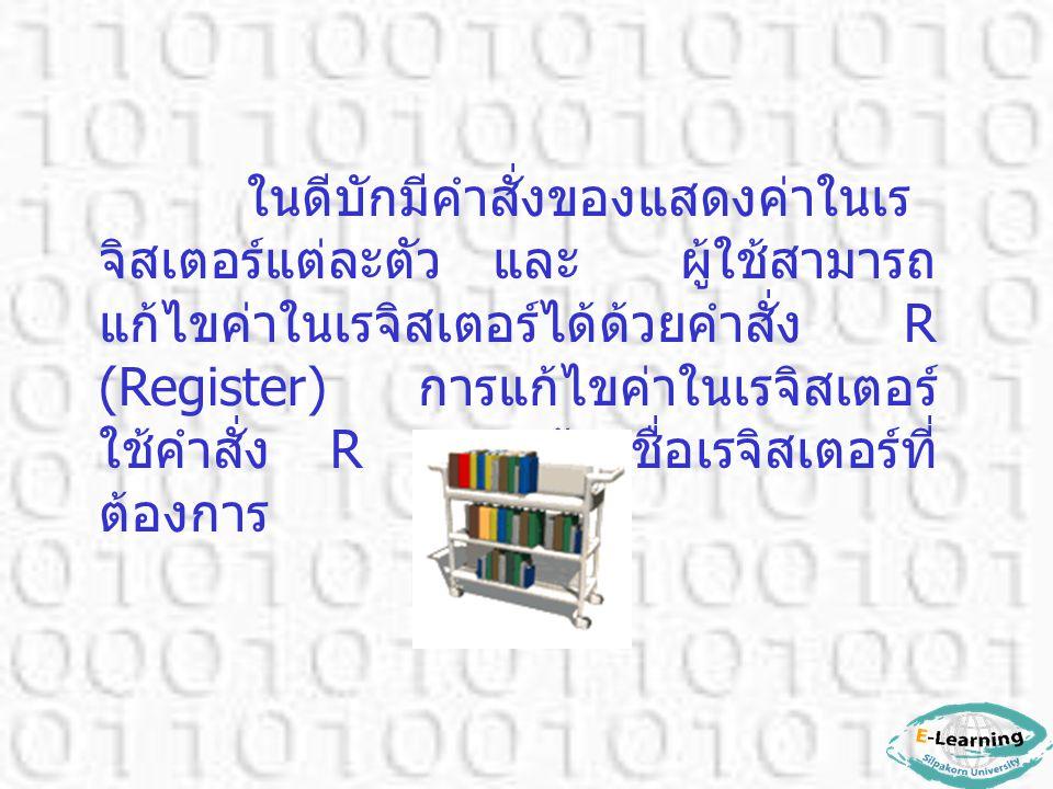 ในดีบักมีคำสั่งของแสดงค่าในเร จิสเตอร์แต่ละตัว และ ผู้ใช้สามารถ แก้ไขค่าในเรจิสเตอร์ได้ด้วยคำสั่ง R (Register) การแก้ไขค่าในเรจิสเตอร์ ใช้คำสั่ง R ตาม