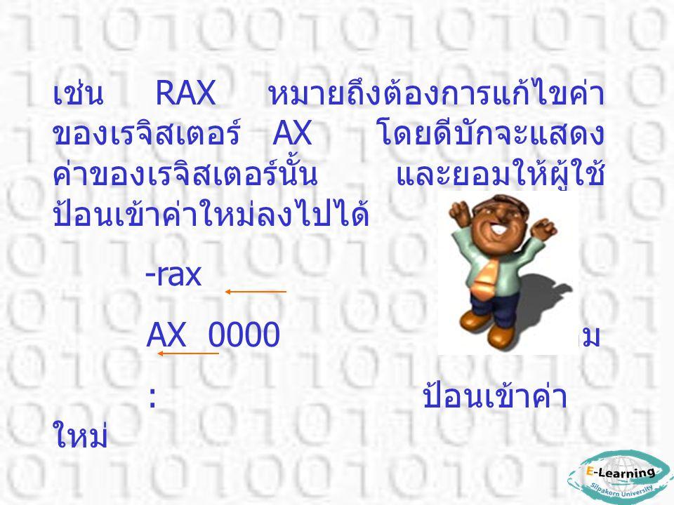เช่น RAX หมายถึงต้องการแก้ไขค่า ของเรจิสเตอร์ AX โดยดีบักจะแสดง ค่าของเรจิสเตอร์นั้น และยอมให้ผู้ใช้ ป้อนเข้าค่าใหม่ลงไปได้ -rax AX 0000 ค่าเดิม : ป้อ